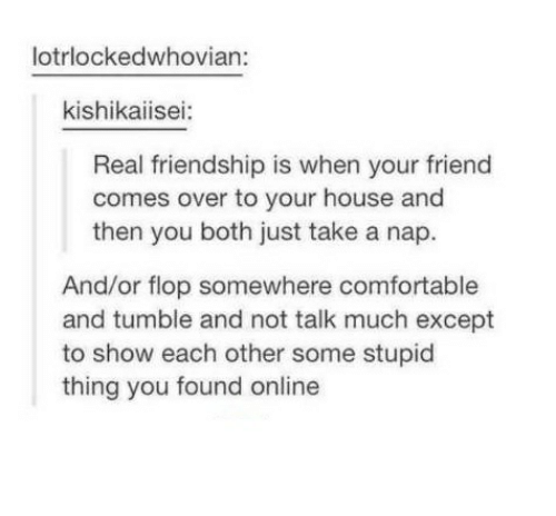 Comfortable, House, and Humans of Tumblr: lotrlockedwhovian:  kishikaiisei  Real friendship is when your friend  comes over to your house and  then you both just take a nap.  And/or flop somewhere comfortable  and tumble and not talk much except  to show each other some stupid  thing you found online