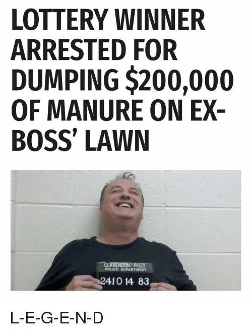 Bailey Jay, Funny, and Lottery: LOTTERY WINNER  ARRESTED FOR  DUMPING $200,000  OF MANURE ON EX-  BOSS' LAWN  POLICE DEPARTMENT  410 14 83 L-E-G-E-N-D