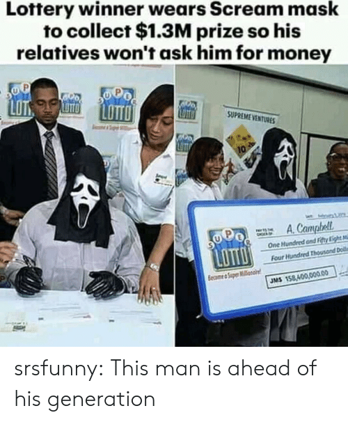 Lottery, Money, and Scream: Lottery winner wears Scream mask  to collect $1.3M prize so his  relatives won't ask him for money  LOT  SUPREME VENTURE  One Hundred and Fitty Li  Four  JMS 158,400,00.00 srsfunny:  This man is ahead of his generation