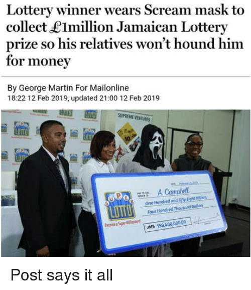 Lottery, Martin, and Money: Lottery winner wears Scream mask to  collect LImillion Jamaican Lottery  prize so his relatives won't hound him  for money  By George Martin For Mailonline  18:22 12 Feb 2019, updated 21:00 12 Feb 2019  SUPREME VENTURES  uPo A Campbell  One Hundred and Fefty Lighs Mlon  Four Hundred Thousond Dolrs  JMS 158,400,0000 Post says it all
