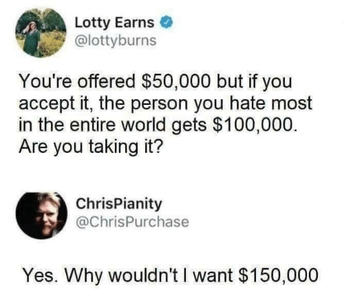 I Want: Lotty Earns  @lottyburns  You're offered $50,000 but if you  accept it, the person you hate most  in the entire world gets $100,000.  Are you taking it?  ChrisPianity  @ChrisPurchase  Yes. Why wouldn't I want $150,000