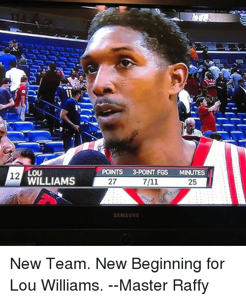 lou williams: LOU  12  WILLIAMS  POINTS 3-POINT  FGS  MINUTES  27  25  SAMSUNG New Team. New Beginning for Lou Williams.   --Master Raffy
