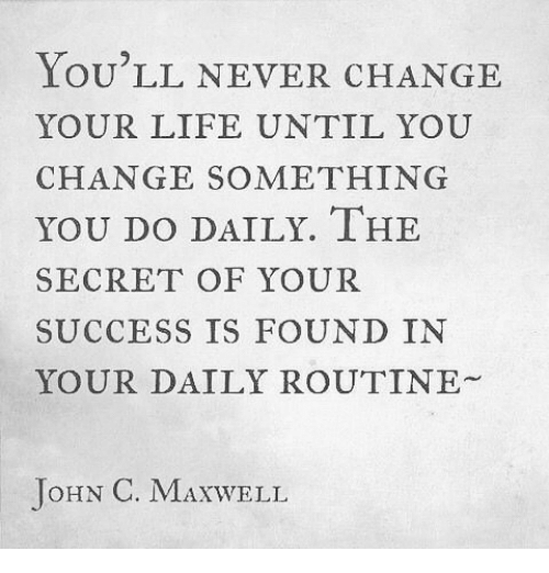 maxwell: LOU LL NEVER CHANGE  YOUR LIFE UNTIL YOU  CHANGE SOMETHING  YOU DO DAILY. IHE  SECRET OF YOUR  SUCCESS IS FOUND IN  YOUR DAILY ROUTINE  JoHN C. MAXWELL