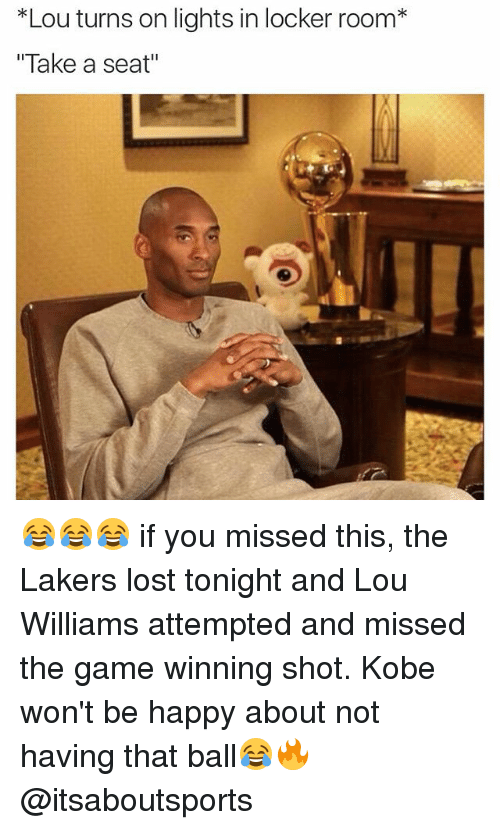 lou williams: *Lou turns on lights in locker room  Take a seat 😂😂😂 if you missed this, the Lakers lost tonight and Lou Williams attempted and missed the game winning shot. Kobe won't be happy about not having that ball😂🔥 @itsaboutsports