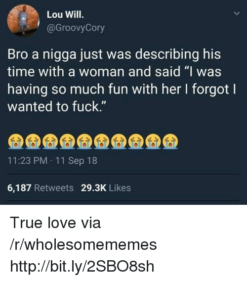 "Love, True, and Fuck: Lou Will.  @GroovyCory  Bro a nigga just was describing his  time with a woman and said ""I was  having so much fun with her I forgot l  wanted to fuck.""  IJ  11:23 PM 11 Sep 18  6,187 Retweets 29.3K Likes True love via /r/wholesomememes http://bit.ly/2SBO8sh"