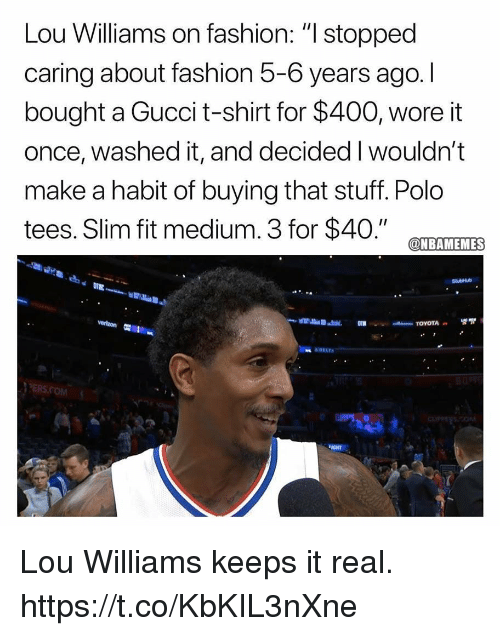 "Fashion, Gucci, and Polo: Lou Williams on fashion: "" stopped  caring about fashion 5-6 years ago. I  bought a Gucci t-shirt for $400, wore it  once, washed it, and decided I wouldn't  make a habit of buying that stuff. Polo  tees. Slim fit medium. 3 for $40."" CTEAMTEMES  PERS.COM  IGHT Lou Williams keeps it real. https://t.co/KbKIL3nXne"
