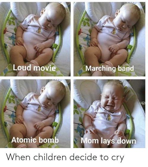Band: Loud movie  Marching band  Mom lays down  Atomic bomb When children decide to cry