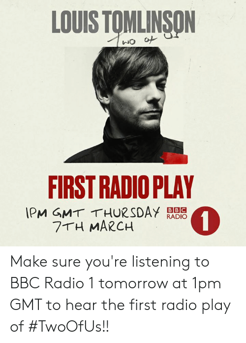 Memes, Radio, and Tomorrow: LOUIS TOMLINSON  FIRST RADIO PLAY  IPM GMT THURSDAY RADIO  0  BBC  7 H MARCH Make sure you're listening to BBC Radio 1 tomorrow at 1pm GMT to hear the first radio play of #TwoOfUs!!