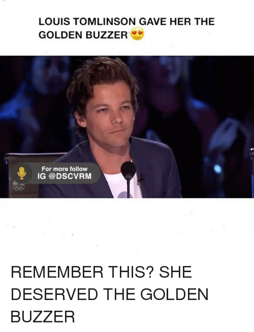 Memes, 🤖, and Louis Tomlinson: LOUIS TOMLINSON GAVE HER THE  GOLDEN BUZZER  For more follow  IG Cao DSCVRM REMEMBER THIS? SHE DESERVED THE GOLDEN BUZZER