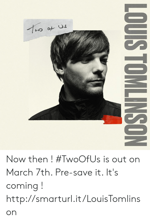 Memes, Http, and 🤖: LOUIS TOMLINSON Now then ! #TwoOfUs is out on March 7th. Pre-save it. It's coming ! http://smarturl.it/LouisTomlinson