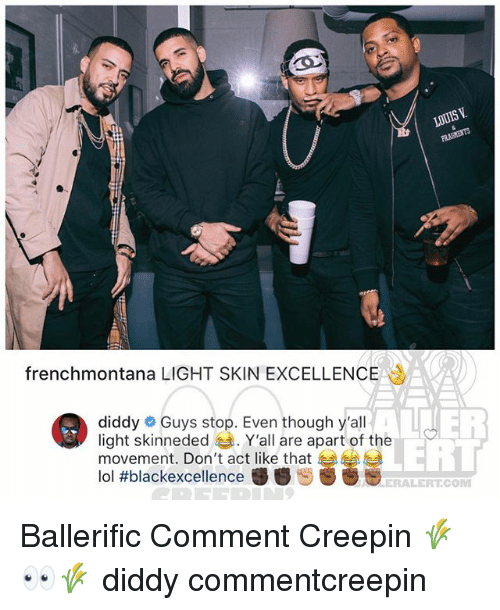 Lol, Memes, and Diddy: LOUIS V  frenchmontana LIGHT SKIN EXCELLENCE  diddy # Guys stop. Even though y'all  light skinneded . Y'all are apart of the  movement. Don't act like that 부부  lol #blackexcellence秽春ン  LERT  ERALERT.COM Ballerific Comment Creepin 🌾👀🌾 diddy commentcreepin