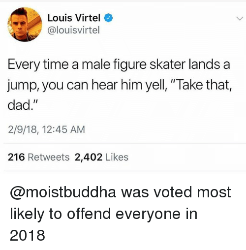 """Dad, Time, and Trendy: Louis Virtel  @louisvirtel  Every time a male figure skater lands a  jump, you can hear him yell, """"Take that,  dad.""""  2/9/18, 12:45 AM  216 Retweets 2,402 Likes @moistbuddha was voted most likely to offend everyone in 2018"""