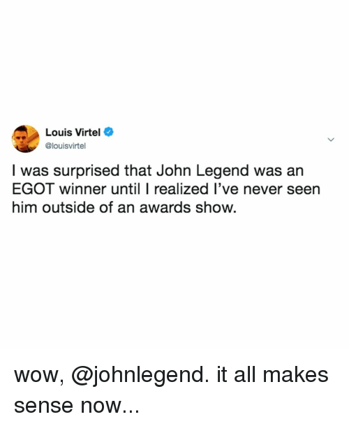 John Legend, Wow, and Relatable: Louis Virtel  @louisvirtel  I was surprised that John Legend was an  EGOT winner until I realized l've never seen  him outside of an awards show. wow, @johnlegend. it all makes sense now...