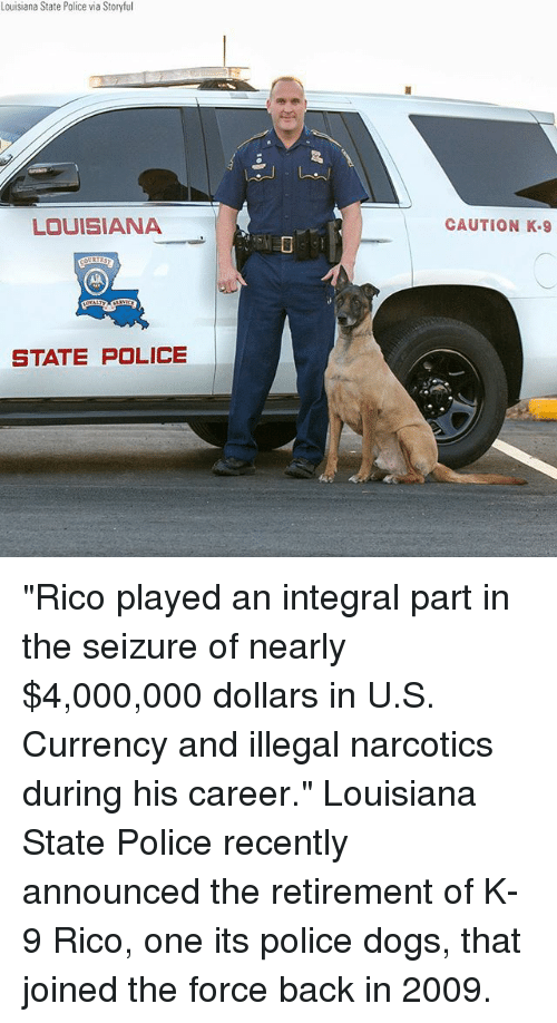 "Dogs, Memes, and Police: Louisiana State Police via Storyful  LOUISIANA  CAUTION K.9  STATE POLICE ""Rico played an integral part in the seizure of nearly $4,000,000 dollars in U.S. Currency and illegal narcotics during his career."" Louisiana State Police recently announced the retirement of K-9 Rico, one its police dogs, that joined the force back in 2009."