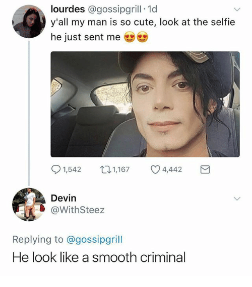Cute, Funny, and Selfie: lourdes @gossipgrill 1d  y'all my man is so cute, look at the selfie  he just sent me  91,542  1,167  4,442  Devin  @WithSteez  Replying to @gossipgrill  He look like a smooth criminal