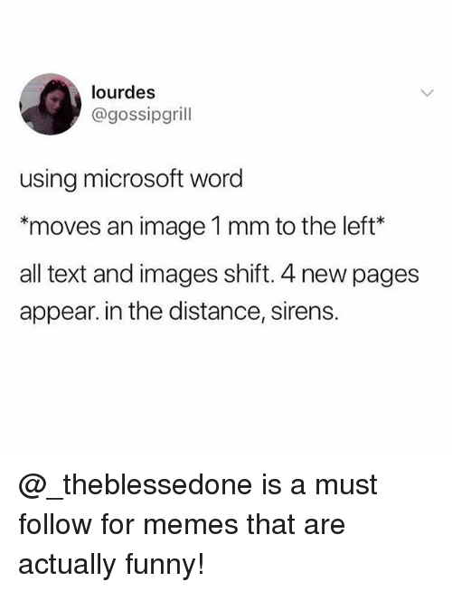 Funny, Memes, and Microsoft: lourdes  @gossipgrill  using microsoft word  moves an image 1 mm to the left*  all text and images shift. 4 new pages  appear. in the distance, sirens. @_theblessedone is a must follow for memes that are actually funny!