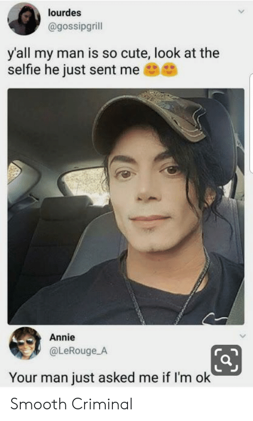 Cute, Selfie, and Smooth: lourdes  @gossipgrill  y'all my man is so cute, look at the  selfie he just sent me  Annie  @LeRouge A  Your man just asked me if I'm ok Smooth Criminal