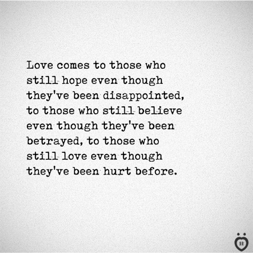 Disappointed, Love, and Hope: Love comes to those who  still hope even though  they've been disappointed,  to those who still believe  even though they've been  betrayed, to those who  still love even though  they've been hurt before.