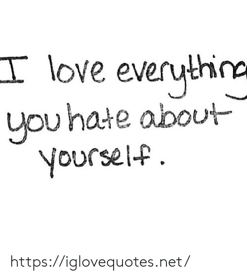 Love, Net, and You: love everythina  you hate about  yourself https://iglovequotes.net/