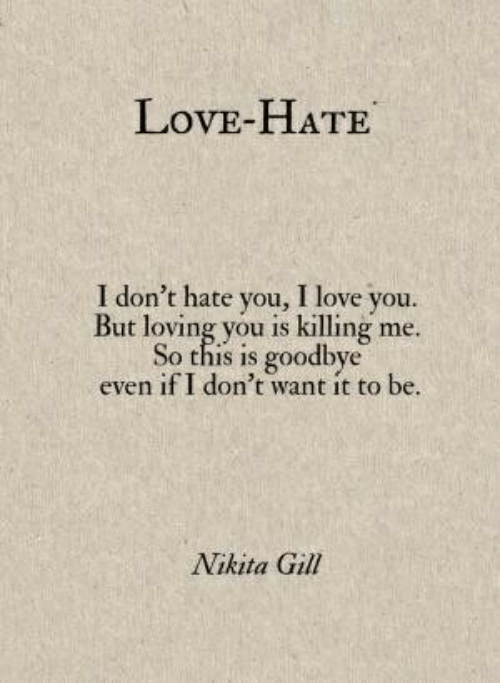 Love, I Love You, and Nikita: LovE-HATE  I don't hate you, I love you.  But loving you is killing me.  So this is goodbye  even if I don't want it to be  Nikita Gill