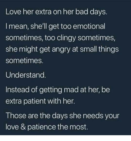 Bad, Love, and Mean: Love her extra on her bad days.  l mean, she'll get too emotional  sometimes, too clingy sometimes,  she might get angry at small things  sometimes.  Understand.  Instead of getting mad at her, be  extra patient with her.  Those are the days she needs your  love & patience the most.