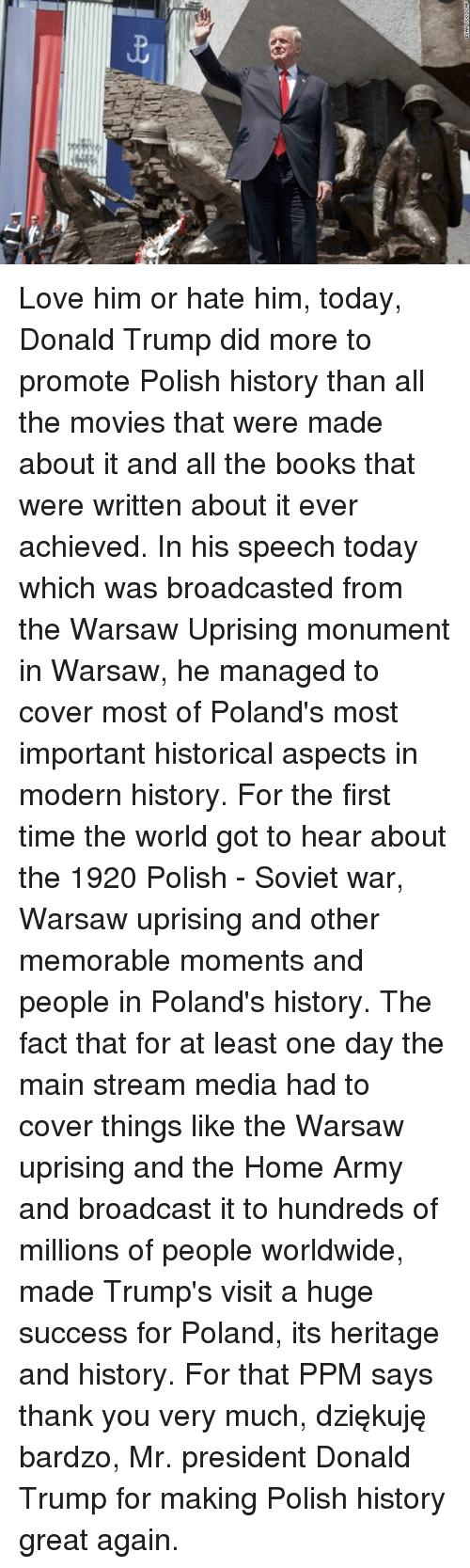 Books, Donald Trump, and Love: Love him or hate him, today, Donald Trump did more to promote Polish history than all the movies that were made about it and all the books that were written about it ever achieved.   In his speech today which was broadcasted from the Warsaw Uprising monument in Warsaw, he managed to cover most of Poland's most important historical aspects in modern history.   For the first time the world got to hear about the 1920 Polish - Soviet war, Warsaw uprising and other memorable moments and people in Poland's history.   The fact that for at least one day the main stream media had to cover things like the Warsaw uprising and the Home Army and broadcast it to hundreds of millions of people worldwide, made Trump's visit a huge success for Poland, its heritage and history.   For that PPM says thank you very much, dziękuję bardzo, Mr. president Donald Trump for making Polish history great again.