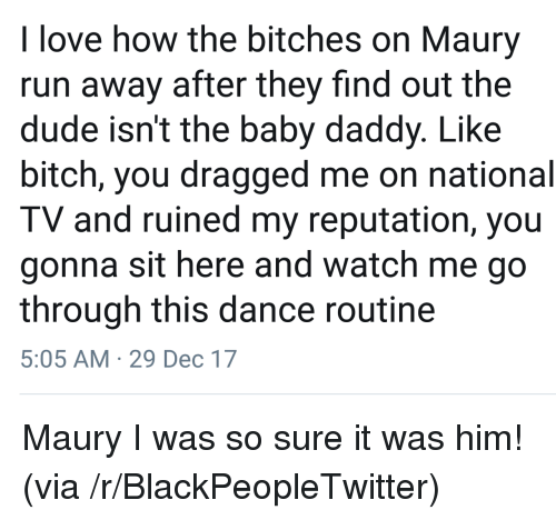 Baby Daddy, Bitch, and Blackpeopletwitter: love how the bitches on Maury  run away after they find out the  dude isn't the baby daddy. Like  bitch, you dragged me on national  TV and ruined my reputation, you  gonna sit here and watch me go  through this dance routine  5:05 AM 29 Dec 17 <p>Maury I was so sure it was him! (via /r/BlackPeopleTwitter)</p>