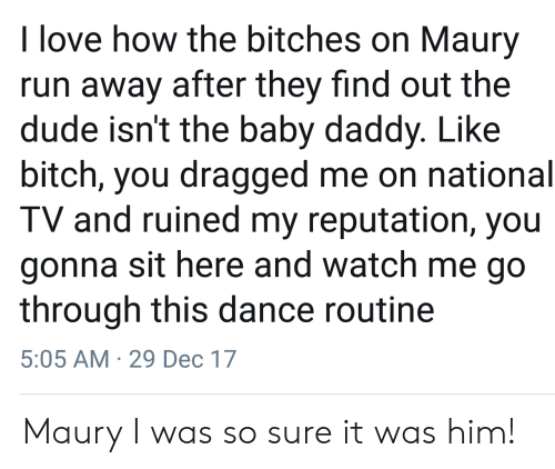 Baby Daddy, Bitch, and Dude: love how the bitches on Maury  run away after they find out the  dude isn't the baby daddy. Like  bitch, you dragged me on national  TV and ruined my reputation, you  gonna sit here and watch me go  through this dance routine  5:05 AM 29 Dec 17 Maury I was so sure it was him!