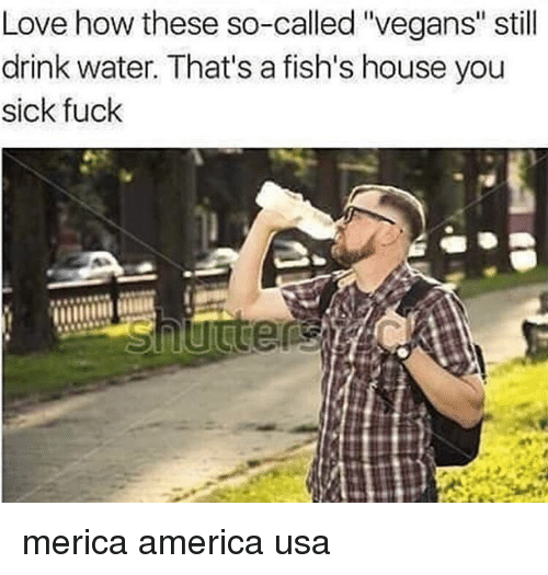"You Sick Fuck: Love how these so-called ""vegans"" still  drink water. That's a fish's house you  sick fuck merica america usa"