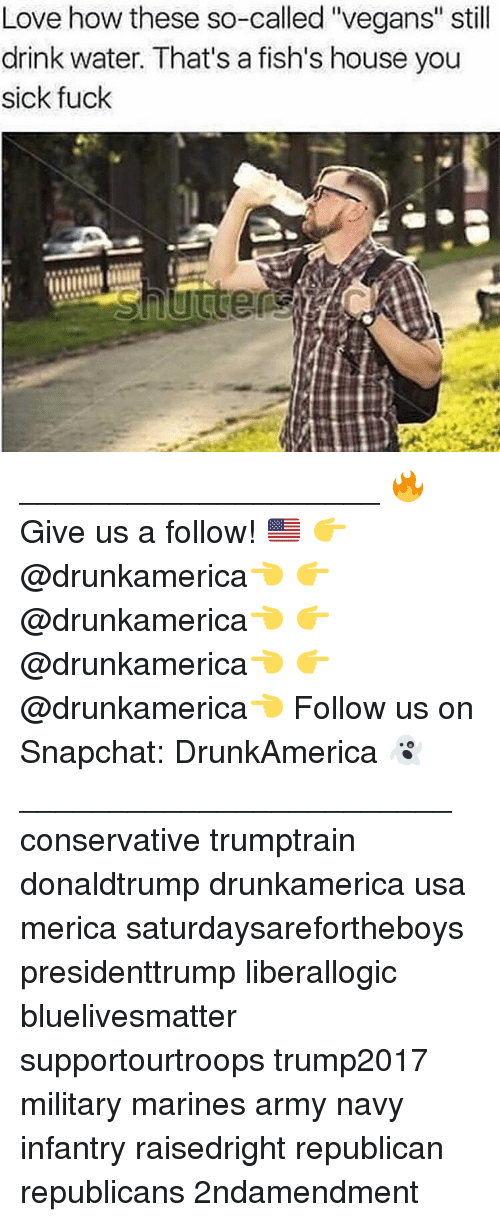 "You Sick Fuck: Love how these so-called ""vegans"" still  drink water. That's a fish's house you  sick fuck ____________________ 🔥Give us a follow! 🇺🇸 👉@drunkamerica👈 👉@drunkamerica👈 👉@drunkamerica👈 👉@drunkamerica👈 Follow us on Snapchat: DrunkAmerica 👻 ________________________ conservative trumptrain donaldtrump drunkamerica usa merica saturdaysarefortheboys presidenttrump liberallogic bluelivesmatter supportourtroops trump2017 military marines army navy infantry raisedright republican republicans 2ndamendment"
