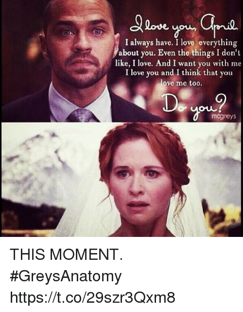 Love, Memes, and I Love You: love  I always have. I love everything  about you. Even the things I don't  like, I love. And I want you with me  I love you and I think that you  love me too.  mcgreys THIS MOMENT. #GreysAnatomy https://t.co/29szr3Qxm8
