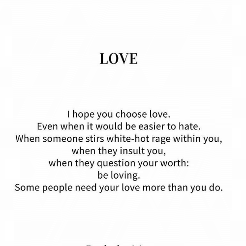 Love, White, and Hope: LOVE  I hope you choose love.  Even when it would be easier to hate.  When someone stirs white-hot rage within you,  when they insult you,  when they question your worth:  be loving.  Some people need your love more than you do.
