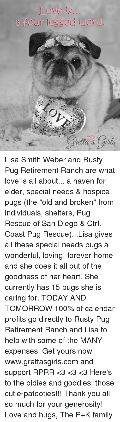 """Memes, Calendar, and Leggings: Love is...  four legged word. Lisa Smith Weber and Rusty Pug Retirement Ranch are what love is all about... a haven for elder, special needs & hospice pugs (the """"old and broken"""" from individuals, shelters, Pug Rescue of San Diego & Ctrl. Coast Pug Rescue)...Lisa gives all these special needs pugs a wonderful, loving, forever home and she does it all out of the goodness of her heart. She currently has 15 pugs she is caring for.   TODAY AND TOMORROW 100% of calendar profits go directly to Rusty Pug Retirement Ranch and Lisa to help with some of the MANY expenses. Get yours now www.grettasgirls.com and support RPRR <3 <3 <3 Here's to the oldies and goodies, those cutie-patooties!!!  Thank you all so much for your generosity! Love and hugs, The P+K family"""