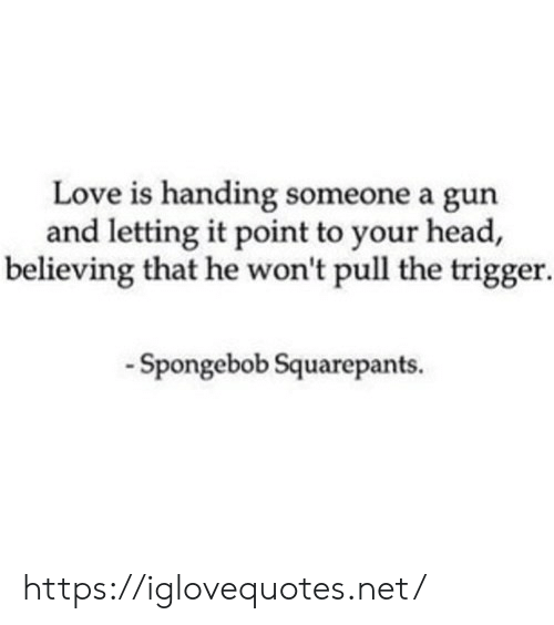 Believing: Love is handing someone a gun  and letting it point to your head,  believing that he won't pull the trigger  -Spongebob Squarepants. https://iglovequotes.net/