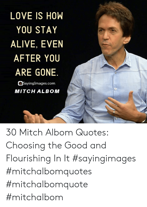 mitch: LOVE IS HOW  YOU STAY  ALIVE, EVEN  AFTER YOU  ARE GONE.  SayingImages.com  MITCH ALBOM 30 Mitch Albom Quotes: Choosing the Good and Flourishing In It #sayingimages #mitchalbomquotes #mitchalbomquote #mitchalbom