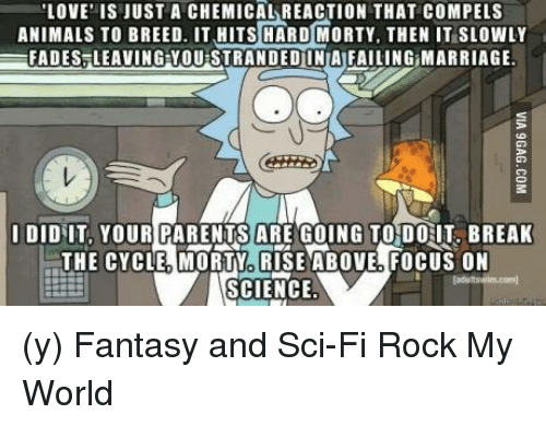 Ÿ'¯: LOVE IS JUST A CHEMICAL REACTION THAT COMPEL S  ANIMALS TO BREED. IT HITS HARD MORTY, THEN IT SLOWLY  EFADES LEAVING YOUISTRANDED INIAIFAILING MARRIAGE.  I DID IT, YOUR PARENTS ARE GOING TO DOHT BREAK  THE CYCLE MORTY RISE ABOVE FOCUS ON  SCIENCE (y) Fantasy and Sci-Fi Rock My World