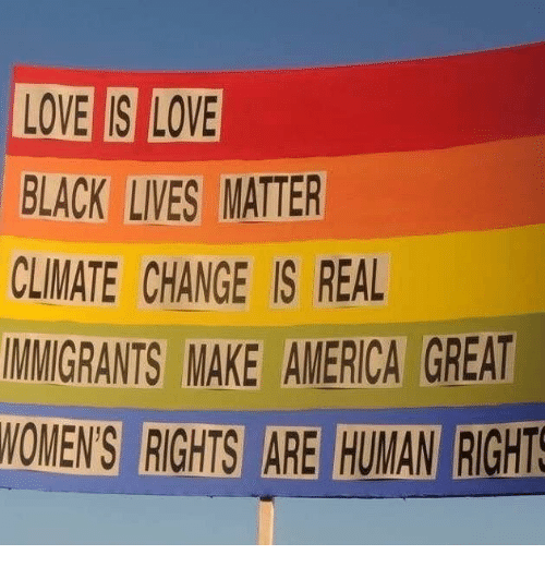 America, Love, and Black: LOVE IS LOVE  BLACK  CLIMATE CHANGE IS REAL  MMIGRANTS MAKE AMERICA GREAT  NOMEN'S RIGHTS ARE HUMAN RIGHTS  LIVES MATTER