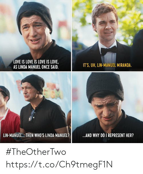 Love, Memes, and 🤖: LOVE IS LOVE IS LOVE IS LOVE,  AS LINDA MANUEL ONCE SAID  IT'S, UH, LIN-MANUEL MIRANDA  LIN-MANUEL.. THEN WHO'S LINDA MANUEL?  AND WHY DO I REPRESENT HER? #TheOtherTwo https://t.co/Ch9tmegF1N