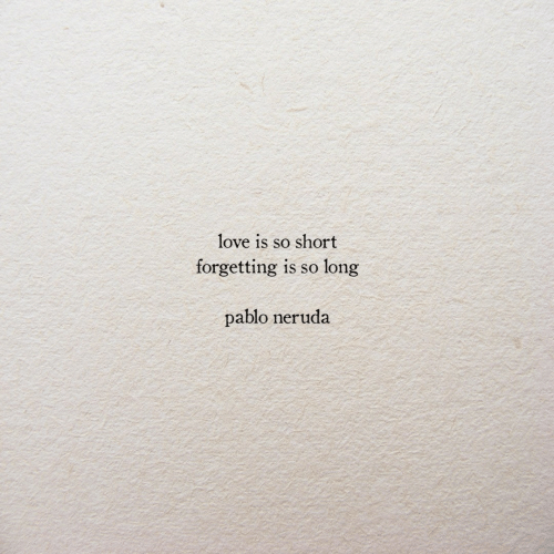 Love, Pablo Neruda, and Pablo: love is so short  forgetting  long  1s so  pablo neruda