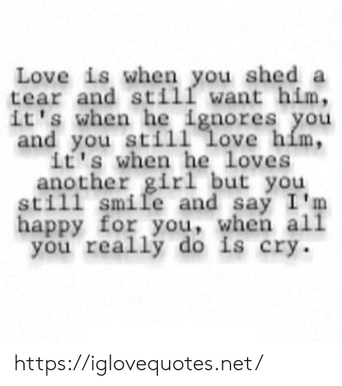 Love, Girl, and Happy: Love is when you shed a  tear and still want him,  it's when he ignores you  and you still love him,  it's when he loves  another girl but you  still smile and say I'm  happy for you, when all  you really do is cry. https://iglovequotes.net/