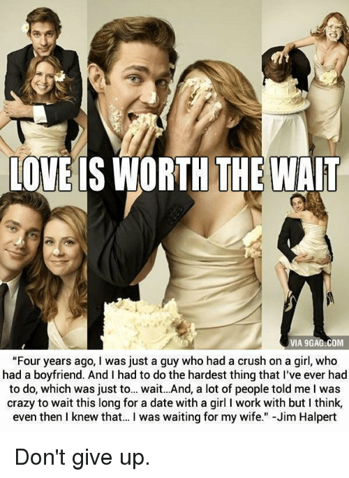 """Jim Halpert, Memes, and 🤖: LOVE IS WORTH THEWAIT  VIA 9GAGACOM  """"Four years ago, Iwas just a guy who had a crush on a girl, who  had a boyfriend. And I had to do the hardest thing that I've ever had  to do, which was just to... wait...And, a lot of people told me I was  crazy to wait this long for a date with a girl l work with but l think,  even then I knew that... I was waiting for my wife  Jim Halpert Don't give up."""
