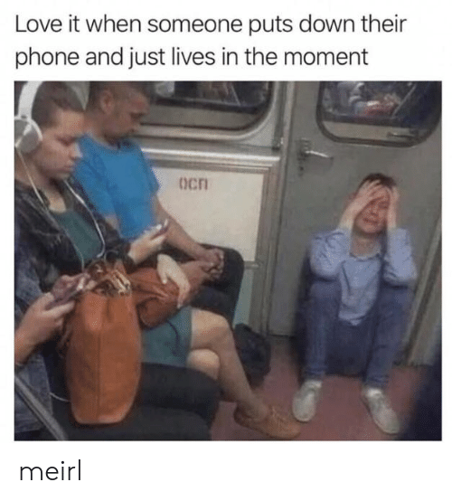 Love, Phone, and MeIRL: Love it when someone puts down their  phone and just lives in the moment  Ocn meirl