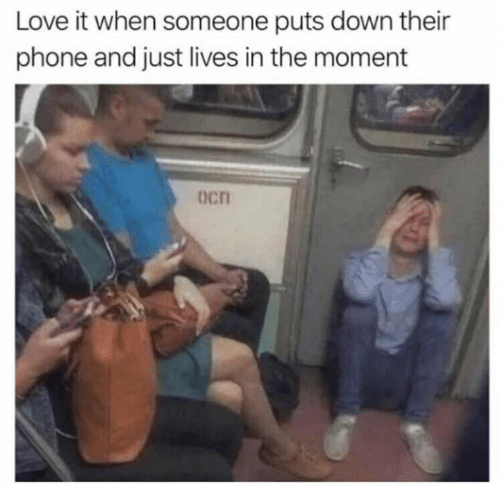 Love, Memes, and Phone: Love it when someone puts down their  phone and just lives in the moment  Ocn