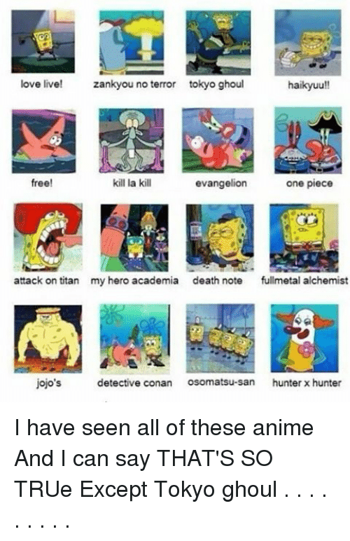 Kill La Kill, Memes, and Titanic: love live!  zankyou no terror tokyo ghoul  haikyuu!!  one piece  free!  kill la kill  evangelion  attack on titan  my hero academia death note  fullmetal alchemist  jojo's  detective conan  Osomatsu-san hunter x hunter I have seen all of these anime And I can say THAT'S SO TRUe Except Tokyo ghoul . . . . . . . . .