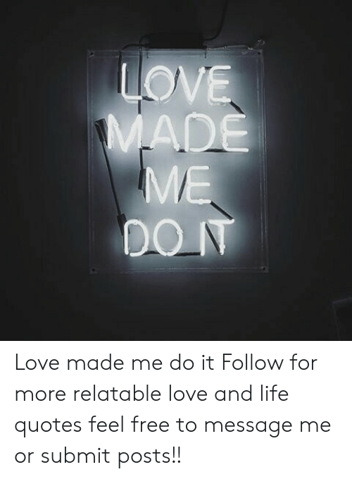 Life, Love, and Free: Love made me do it  Follow for more relatable love and life quotes     feel free to message me or submit posts!!