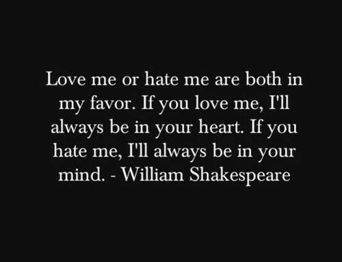 Love, Shakespeare, and Heart: Love me or hate me are both in  my favor. If you love me, I'll  always be in your heart. If you  hate me, I'll always be in your  mind. William Shakespeare