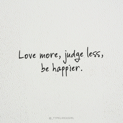 Love, Judge, and More: Love more, judge less,  be happier.  @TYPELIKEAGIRL
