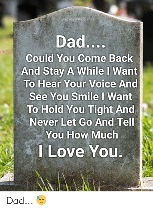 Dad, Love, and Memes: Love Myself Do You?  Dad....  Could You Come Back  And Stay A While I Want  To Hear Your Voice And  See You Smile I Want  To Hold You Tight And  Never Let Go And Tell  You How Much  I Love You. Dad... 😓