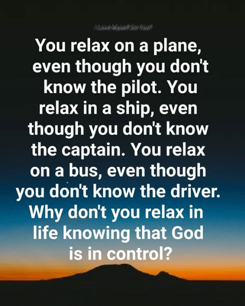 God, Life, and Love: Love Myself Do You?  You relax on a plane,  even though you don't  know the pilot. You  relax in a ship, even  though you don't know  the captain. You relax  on a bus, even though  you don't know the driver.  Why don't you relax in  life knowing that God  is in control?