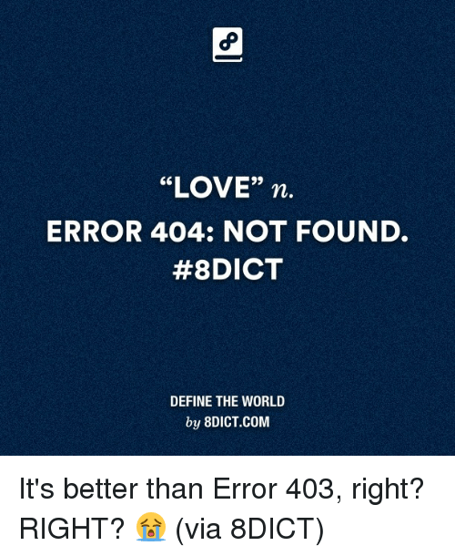 """Dank, 🤖, and Via: """"LOVE"""" n.  ERROR 404: NOT FOUND.  #8DICT  DEFINE THE WORLD  by 8DICT.COM It's better than Error 403, right? RIGHT? 😭 (via 8DICT)"""